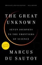The Great Unknown Deluxe - Seven Journeys to the Frontiers of Science ebook by Marcus du Sautoy