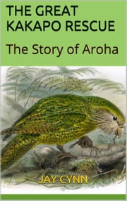The Great Kakapo Rescue - The Story Of Aroha ebook by Jay Cynn