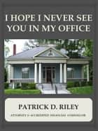 I Hope I Never See You In My Office ebook by Patrick Riley