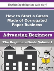 How to Start a Cases Made of Corrugated Paper Business (Beginners Guide) ebook by Libby Pressley,Sam Enrico