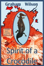Spirit of a Crocodile - Crocodile Spirit Dreaming : Books 1 & 2 ebook by Graham Wilson