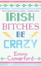Irish Bitches Be Crazy ebook by Emma Comerford