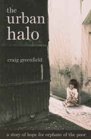 The Urban Halo: a story of hope for orphans of the poor ebook by Craig Greenfield