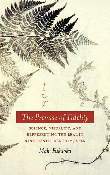 The Premise of Fidelity - Science, Visuality, and Representing the Real in Nineteenth-Century Japan ebook by Maki Fukuoka
