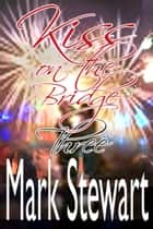 Kiss On The Bridge Three ebook by Mark Stewart