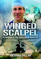 Winged Scalpel - A Surgeon at the Frontline of Disaster ebook by Richard Villar