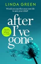 After I've Gone - A gripping and emotional read from the bestselling author eBook by Linda Green