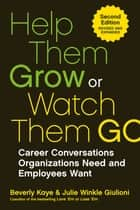 Help Them Grow or Watch Them Go - Career Conversations Organizations Need and Employees Want ebook by Beverly Kaye, Julie Winkle Giulioni