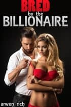 Bred by the Billonaire (older man younger woman, impregnation) ebook by Arwen Rich