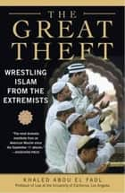 The Great Theft - Wrestling Islam from the Extremists ebook by Khaled Abou El Fadl