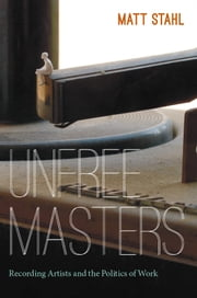 Unfree Masters - Popular Music and the Politics of Work ebook by Matt Stahl