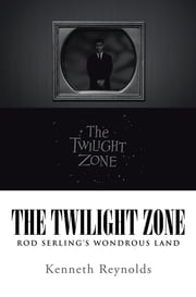 The Twilight Zone - Rod Serling's Wondrous Land ebook by Kenneth Reynolds