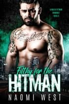 Filthy for the Hitman - A Mafia Hitman Romance, #3 ebook by Naomi West
