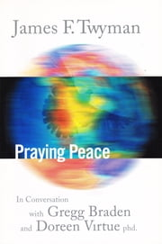 Praying Peace - In Conversation with Gregg Braden and Doreen Virtue ebook by James Twyman