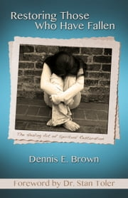 Restoring Those Who Have Fallen: The Healing Art of Spriitual Restoration ebook by Dennis Brown