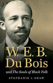 W. E. B. Du Bois and The Souls of Black Folk ebook by Stephanie J. Shaw