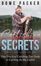 Catfishing Secrets - Your Practical Catfishing Tips Guide To Catching The Big Catfish ebook by Bowe Packer