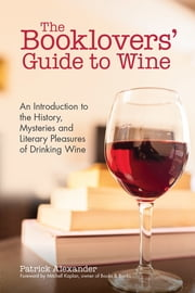 The Booklovers' Guide To Wine - A Celebration of the History, the Mysteries and the Literary Pleasures of Drinking Wine ebook by Patrick Alexander