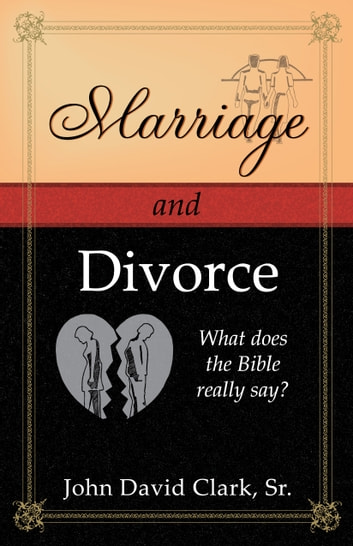 Marriage & Divorce: What does the Bible really say? eBook by John D. Clark, Sr.