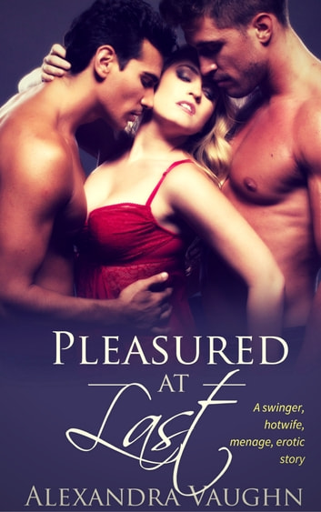 Pleasured at Last (A swinger, hotwife, menage erotic story) ebook by Alexandra Vaughn