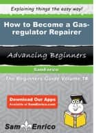How to Become a Gas-regulator Repairer ebook by Eneida Colson