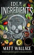 Idle Ingredients - A Sin du Jour Affair ebook by Matt Wallace