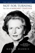 Not for Turning: The Life of Margaret Thatcher ebook by Robin Harris