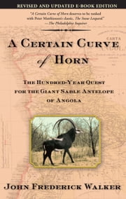 A Certain Curve of Horn - The Hundred-Year Quest for the Giant Sable Antelope of Angola ebook by John Frederick Walker