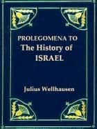 "Prologemena to the History of Israel - Including ""Israel"" Reprinted from the ""Encyclopaedia Britannica"" ebook by Julius Wellhausen, J. Sutherland Black, M.A.,..."