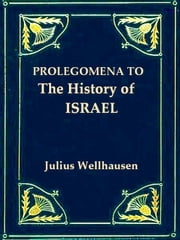 "Prologemena to the History of Israel - Including ""Israel"" Reprinted from the ""Encyclopaedia Britannica"" ebook by Julius Wellhausen,J. Sutherland Black, M.A., Translator,Allan Menzies, B.D., Translator"