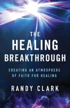 The Healing Breakthrough ebook by Randy Clark, Bill Johnson
