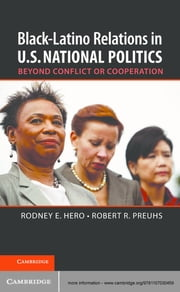Black–Latino Relations in U.S. National Politics - Beyond Conflict or Cooperation ebook by Professor Rodney E. Hero,Professor Robert R. Preuhs