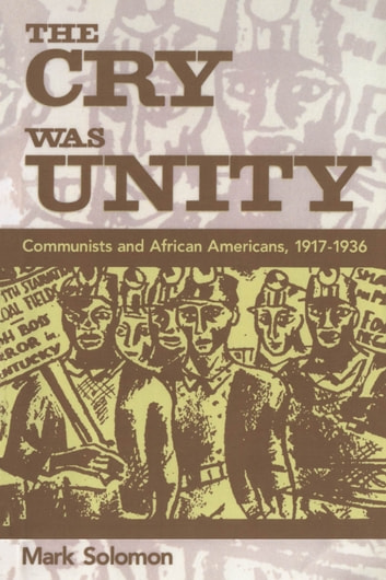 The Cry Was Unity - Communists and African Americans, 1917-1936 ebook by Mark Solomon