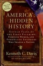 America's Hidden History - Untold Tales of the First Pilgrims, Fighting Women, and Forgotten Founders Who Shaped a Nation ebook by Kenneth C Davis
