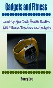 Gadgets and Fitness: Level-Up Your Daily Health Routine With Fitness Trackers and Gadgets ebook by Barry Lee