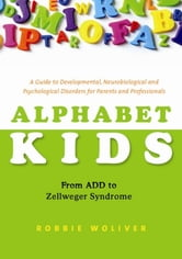 Alphabet Kids - From ADD to Zellweger Syndrome - A Guide to Developmental, Neurobiological and Psychological Disorders for Parents and Professionals ebook by Robbie Woliver