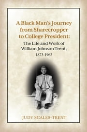 A Black Man's Journey from Sharecropper to College President - The Life and Work of William Johnson Trent, 1873-1963 ebook by Judy Scales-Trent