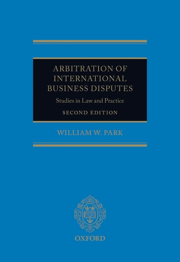 Arbitration of International Business Disputes - Studies in Law and Practice ebook by William W. Park