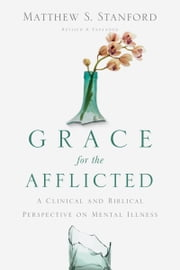 Grace for the Afflicted - A Clinical and Biblical Perspective on Mental Illness ebook by Matthew S. Stanford