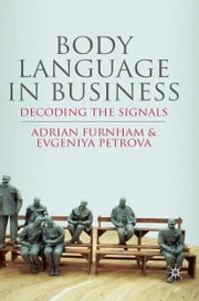 Body Language in Business - Decoding the Signals ebook by A. Furnham,E. Petrova