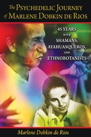 The Psychedelic Journey of Marlene Dobkin de Rios - 45 Years with Shamans, Ayahuasqueros, and Ethnobotanists ebook by Marlene Dobkin de Rios, Ph.D.