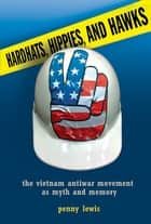Hardhats, Hippies, and Hawks - The Vietnam Antiwar Movement as Myth and Memory ebook by Penny Lewis