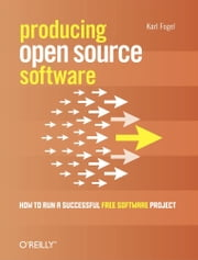 Producing Open Source Software - How to Run a Successful Free Software Project ebook by Karl Fogel
