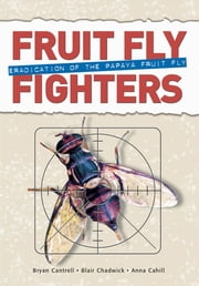 Fruit Fly Fighters - Eradication of the Papaya Fruit Fly ebook by Bryan Cantrell,Blair Chadwick,Anna Cahill
