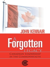 A Forgotten LEGACY - CANADIAN LEADERSHIP IN THE COMMONWEALTH ebook by JOHN KENNAIR
