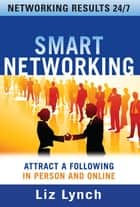 Smart Networking: Attract a Following In Person and Online ebook by Liz Lynch