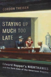 Staying Up Much Too Late - Edward Hopper's Nighthawks and the Dark Side of the American Psyche ebook by Gordon Theisen
