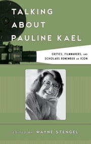 Talking about Pauline Kael - Critics, Filmmakers, and Scholars Remember an Icon ebook by Wayne Stengel