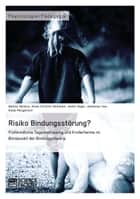 Risiko Bindungsstörung? Frühkindliche Tagesbetreuung und Kinderheime im Blickpunkt der Bindungstheorie ebook by Nadine Deiters, Anne-Christin Hummelt, Janka Vogel,...