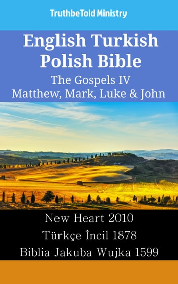 English Turkish Polish Bible - The Gospels IV - Matthew, Mark, Luke & John - New Heart 2010 - Türkçe İncil 1878 - Biblia Jakuba Wujka 1599 ebook by TruthBeTold Ministry
